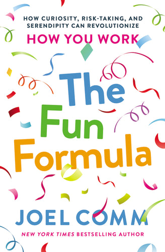 The Fun Formula: How Curiosity, Risk-Taking, and Serendipity Can Revolutionize How You Work by Joel Comm