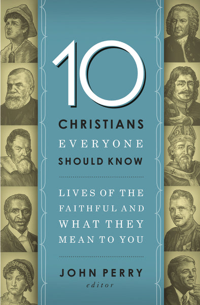 10 Christians Everyone Should Know: Lives of the Faithful and What They Mean to You by John Perry