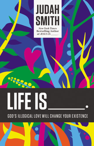 Life Is _____.: God's Illogical Love Will Change Your Existence by Judah Smith