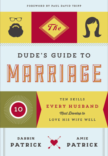 The Dude's Guide to Marriage: Ten Skills Every Husband Must Develop to Love His Wife Well by Darrin Patrick and Amie Patrick