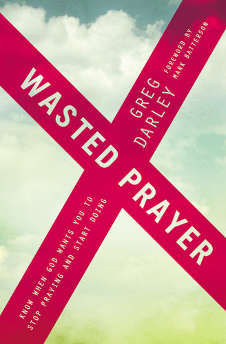 Wasted Prayer: Know When God Wants You to Stop Praying and Start Doing by Greg Darley