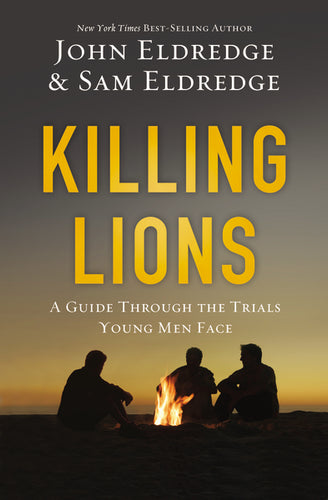 Killing Lions: A Guide Through the Trials Young Men Face by John Eldredge and Samuel Eldredge