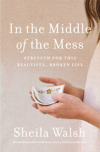 In the Middle of the Mess: Strength for This Beautiful, Broken Life by Sheila Walsh