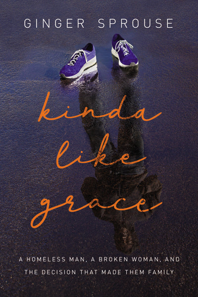 Kinda Like Grace: A Homeless Man, a Broken Woman, and the Decision That Made Them Family by Ginger Sprouse
