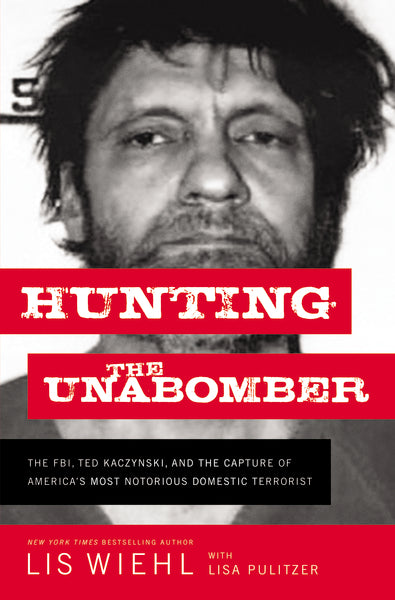 Hunting the Unabomber: The FBI, Ted Kaczynski, and the Capture of America's Most Notorious Domestic Terrorist