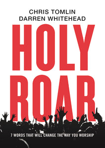 Holy Roar: 7 Words That Will Change The Way You Worship by Chris Tomlin and Darren Whitehead