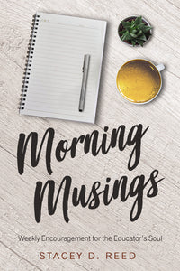 Morning Musings: Weekly Encouragement for the Educator's Soul by Stacey Reed