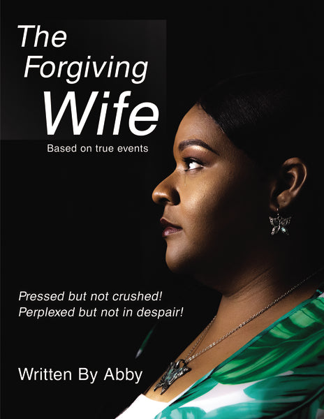 The Forgiving Wife: Pressed but not crushed! Perplexed but not in despair! Based on true events