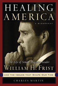 Healing America: The Life of Senate Majority Leader Bill Frist and the Issues that Shape Our Times by Charles Martin