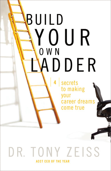 Build Your Own Ladder: 4 Secrets to Making Your Career Dreams Come True by Tony Zeiss