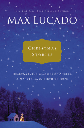 Christmas Stories: Heartwarming Classics of Angels, a Manger, and the Birth of Hope by Max Lucado