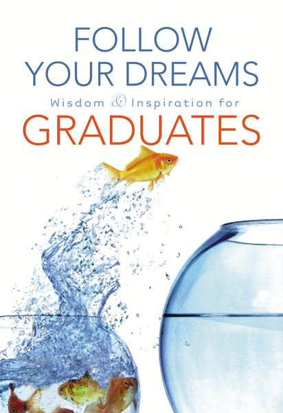 Follow Your Dreams: Wisdom and Inspiration for Graduates