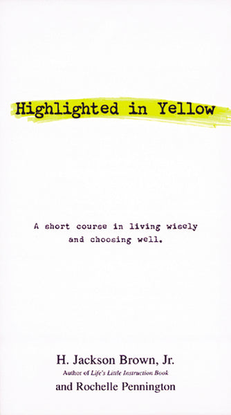 Highlighted in Yellow: A Short Course In Living Wisely And Choosing Well by H. Jackson Brown and Rochelle Pennington