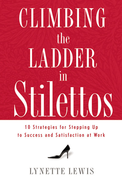 Climbing the Ladder in Stilettos: 10 Strategies for Stepping Up to Success and Satisfaction at Work by Lynette Lewis