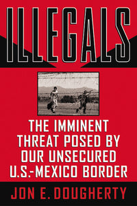 Illegals: The Imminent Threat Posed by Our Unsecured U.S.-Mexico Border by Jon E. Dougherty