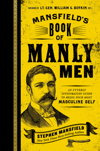Mansfield's Book of Manly Men: An Utterly Invigorating Guide to Being Your Most Masculine Self by Stephen Mansfield
