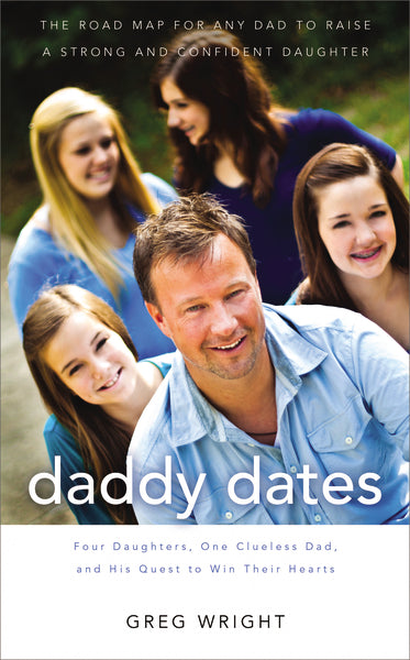Daddy Dates: Four Daughters, One Clueless Dad, and His Quest to Win Their Hearts: The Road Map for Any Dad to Raise a Strong and Confident Daughter by Greg Wright