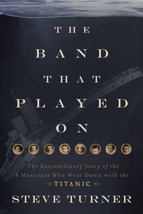 The Band that Played On: The Extraordinary Story of the 8 Musicians Who Went Down with the Titanic by Steve Turner