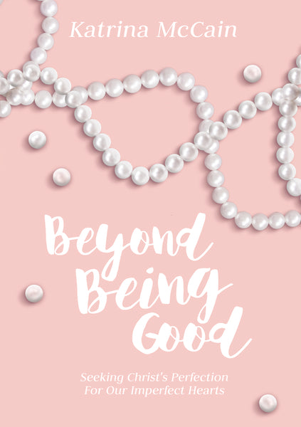 Beyond Being Good: Seeking Christ's Perfection for Our Imperfect Hearts by Katrina McCain