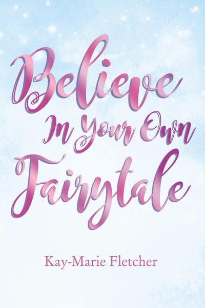 Believe in Your Own Fairytale by Kay-Marie Fletcher