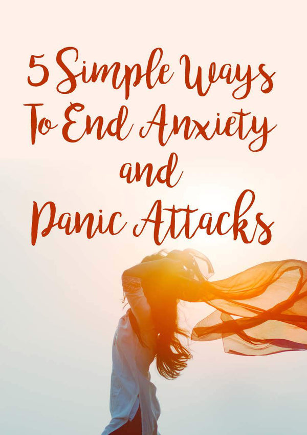 5 Easy Ways to End Anxiety & Panic Attacks