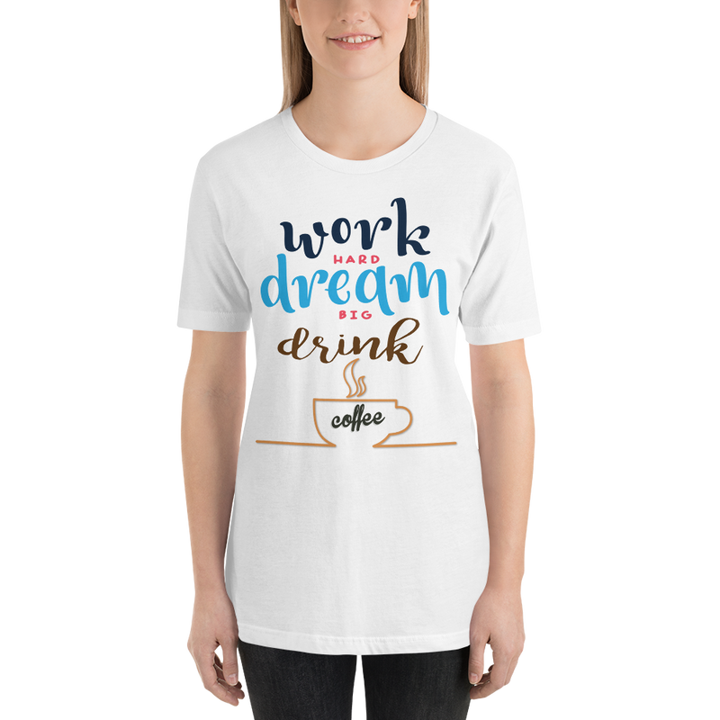 Work Hard, Dream Big and Drink Coffee unisex tee - SlickTouch