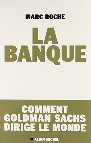 La Banque: Comment Golden Sachs Dirige Le Monde (Essais - Documents) (French Edition)