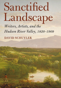 Sanctified Landscape: Writers, Artists, and the Hudson River Valley, 1820–1909