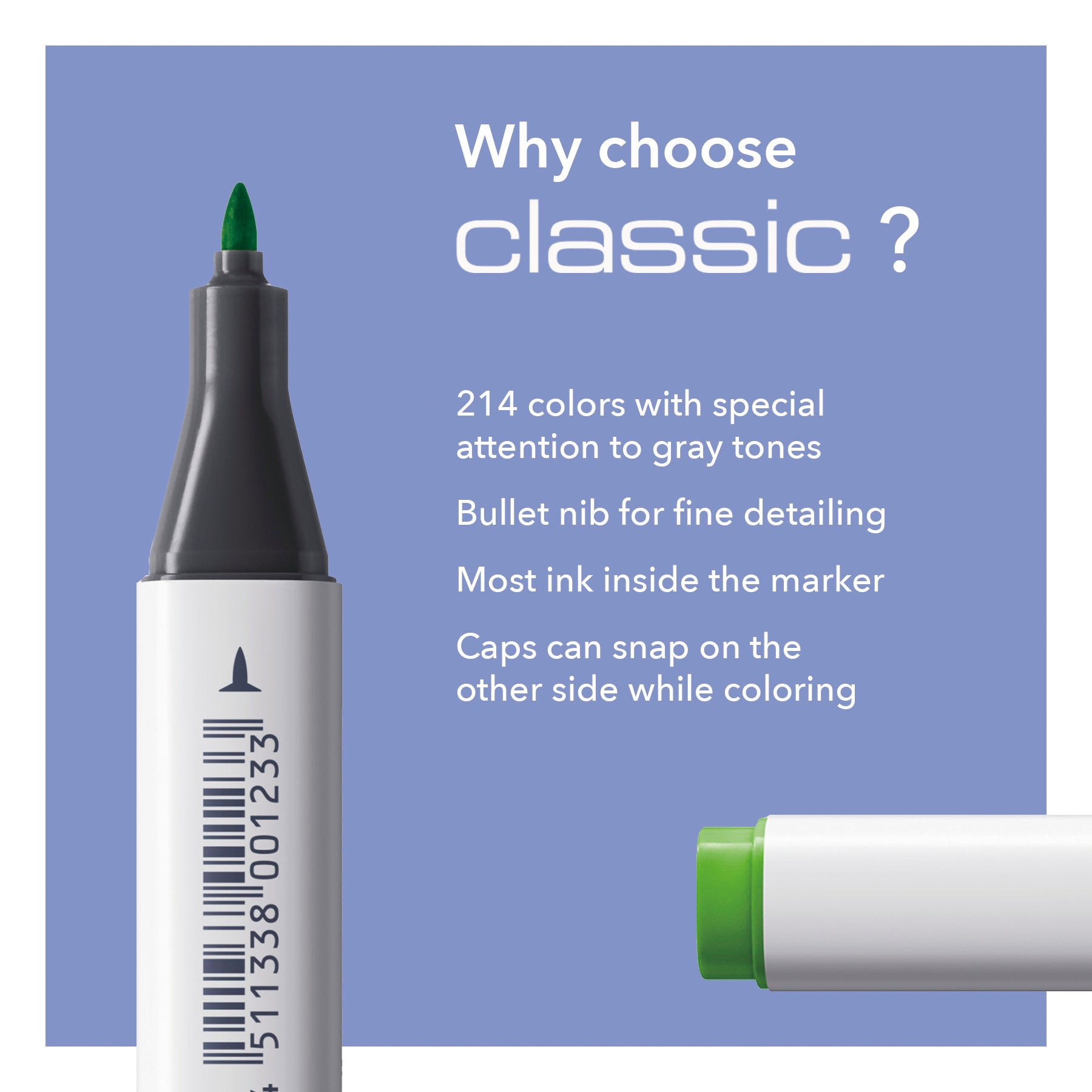 Why choose classic? 214 color with special attention to gray tones, Bullet nib for fine detailing, Most ink inside the marker, Caps can snap on the other side while coloring