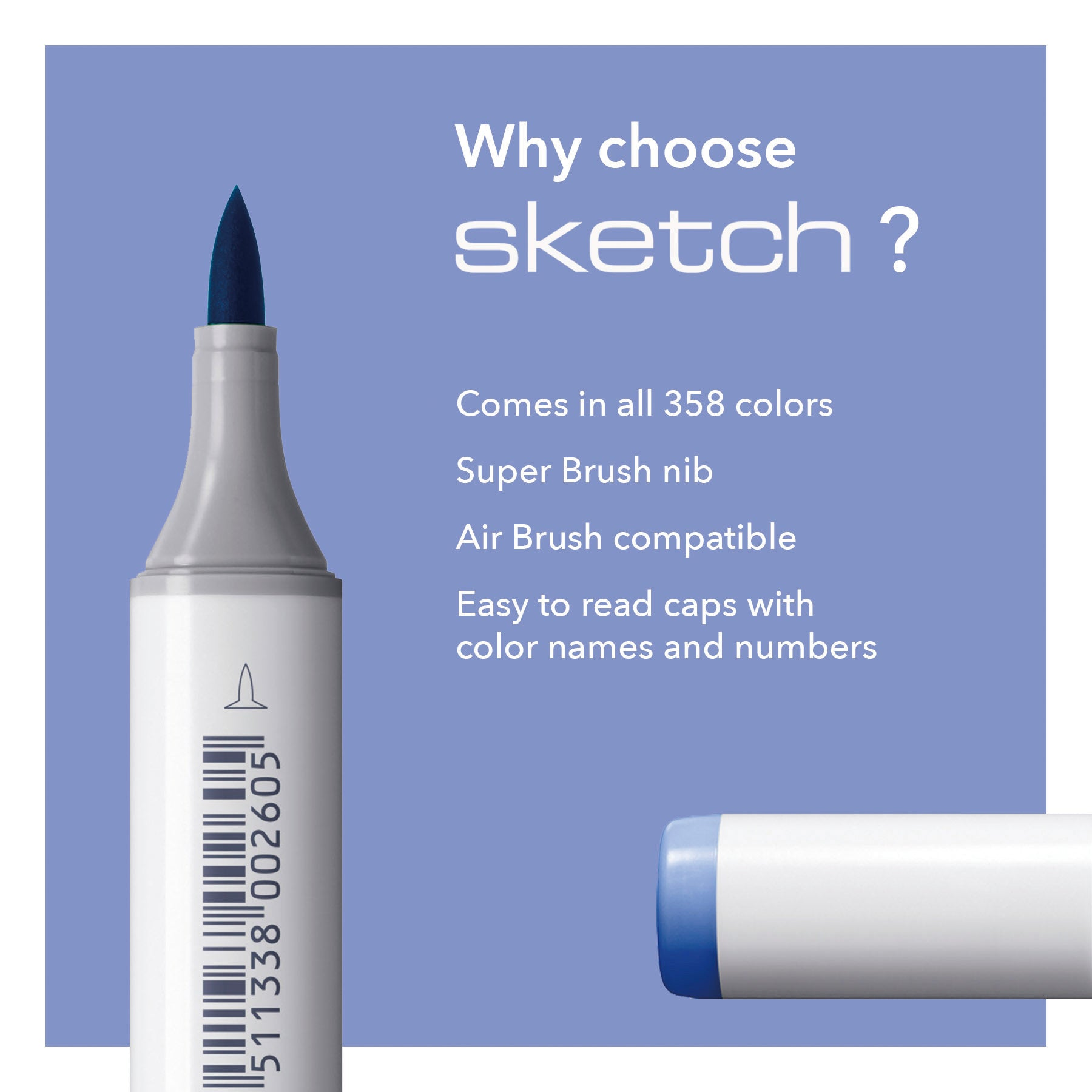 Why choose SKETCH? Comes in all 358 colors, Super Brush nib, Air Brush compatible, Easy to read caps with color names and numbers