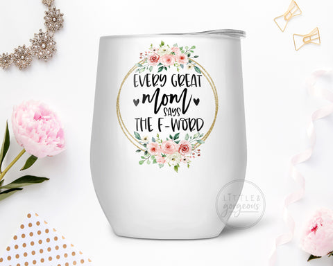 Every Great Mom says the F Word Stainless Steel Wine Tumbler, Gift for Mom, Gift for Wife