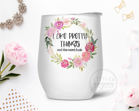 Floral I Like Pretty Things and the Word F*ck Stainless Steel Wine Tumbler, Gift for Mom, Gift for Wife