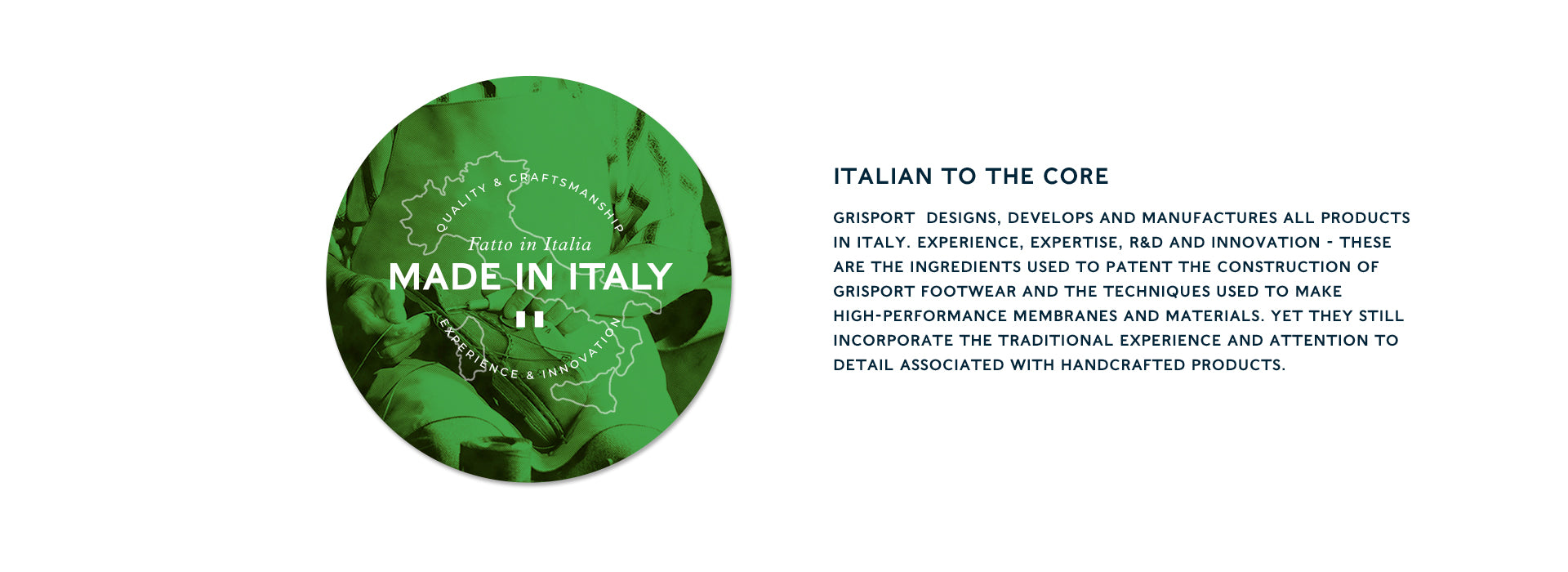 Italian to the core GRISPORT  designs, develops and manufactures all products in Italy. Experience, expertise, R&D and innovation - these are the ingredients used to patent the construction of Grisport footwear and the techniques used to make high-performance membranes and materials. Yet they still incorporate the traditional experience and attention to detail associated with handcrafted products.