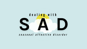Dealing With: SAD (Seasonal Affective Disorder)