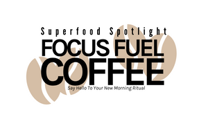 Superfood Spotlight: FOCUS FUEL COFFEE