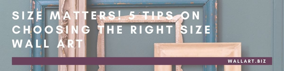 Size Matters! 5 tips on how to choose the right size wall art.
