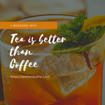 4 Reasons Why Tea is Better than Coffee