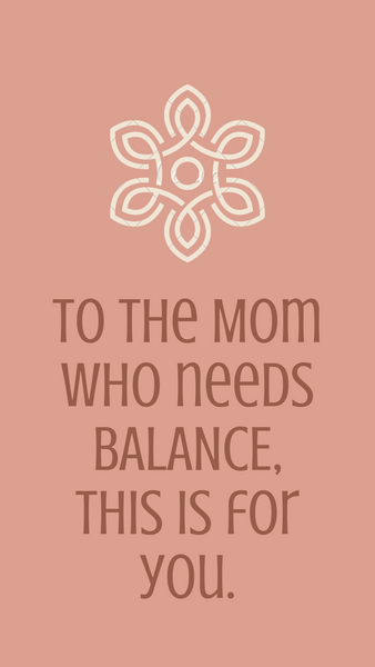 To the Mom who needs BALANCE, this is for YOU.