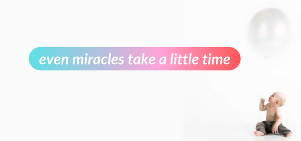 A baby on right side of the image with a ballon floating over its head. The caption reads: Even miracles take a little time.