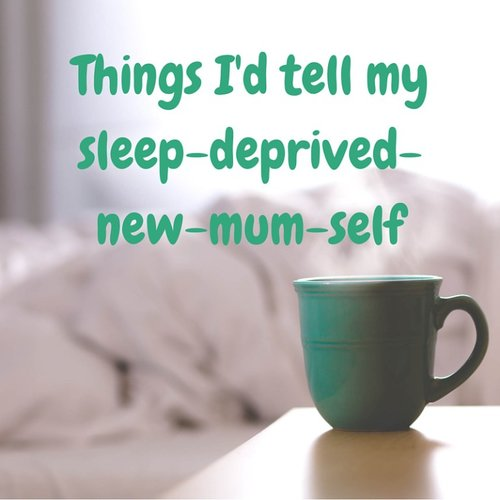 Things I'd Tell My Sleep Deprived New Mum Self