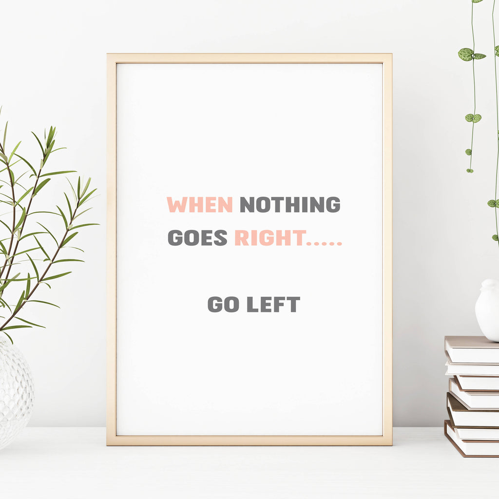 When Nothing Goes Right Go Left Fun Motivational Home Print