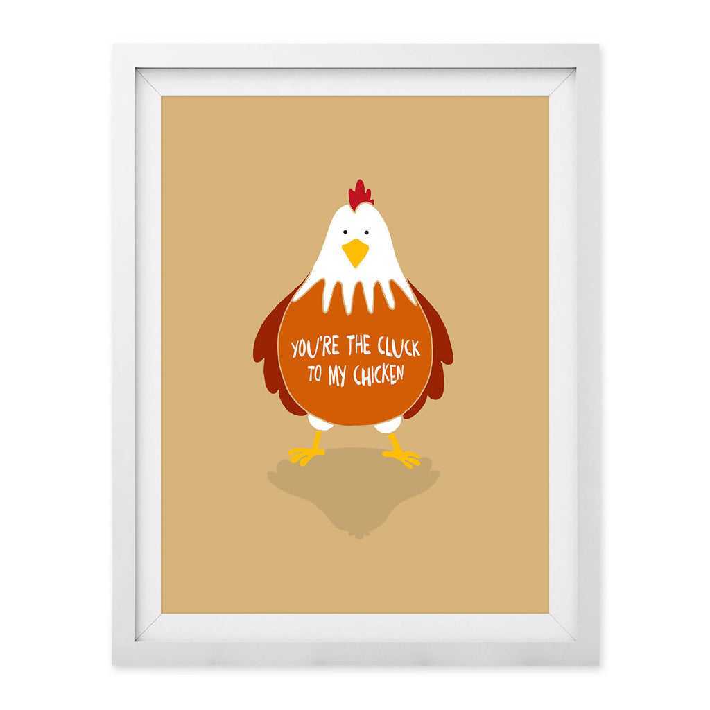You're The Cluck To My Chicken Print (UNFRAMED)