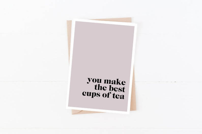 You Make The Best Cups of Tea | Size A6 | Birthday, Anniversary Card