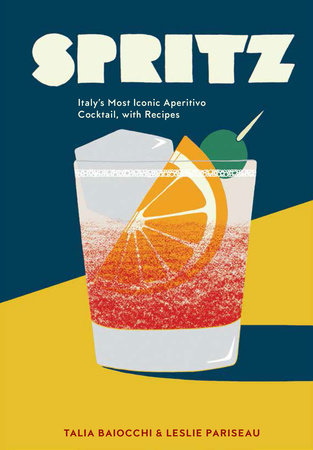Spritz: Italy's Most Iconic Apertivo Cocktail with Recipes by Talia Baiocchi and Leslie Pariseau