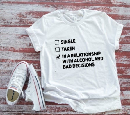 5cb6b141b Single, Taken, In Relationship with Alcohol and Bad Decisions Men's and  Women's White T