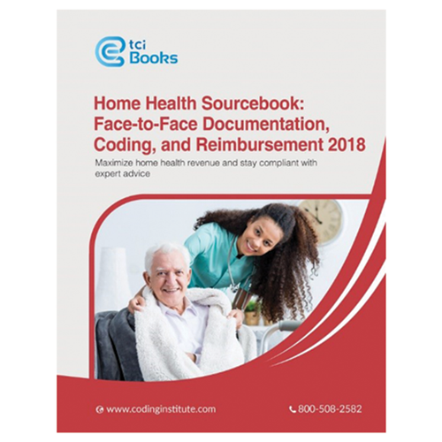 Home Health Sourcebook: Face-to-Face Documentation, Coding, & Reimbursement 2018