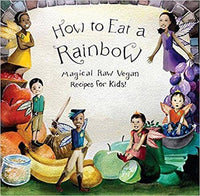 Books - How To Eat A Rainbow - Magical Raw Vegan Recipes For Kids