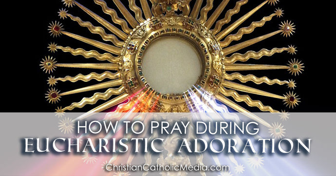 How To Pray During Eucharistic Adoration