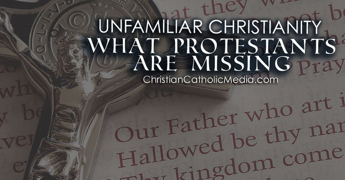 Unfamiliar Christianity - What Protestants Are Missing