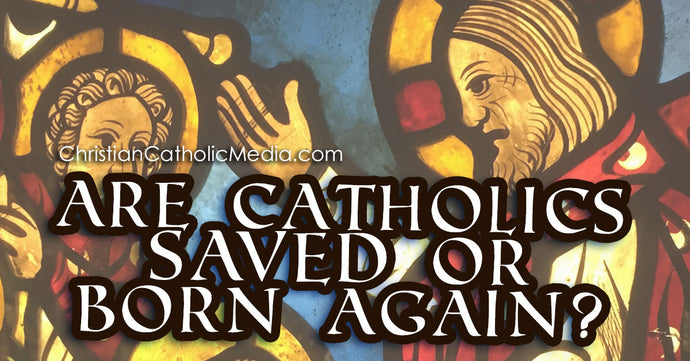 Are Catholics Saved Or Born Again?